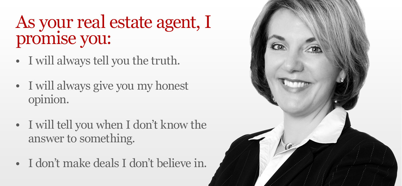 As your real estate agent I promise you: I will always tell you the truth, I will always give you my honest opinion, I will tell you when I don't know the answer to something and I don't make deals I don't believe in.